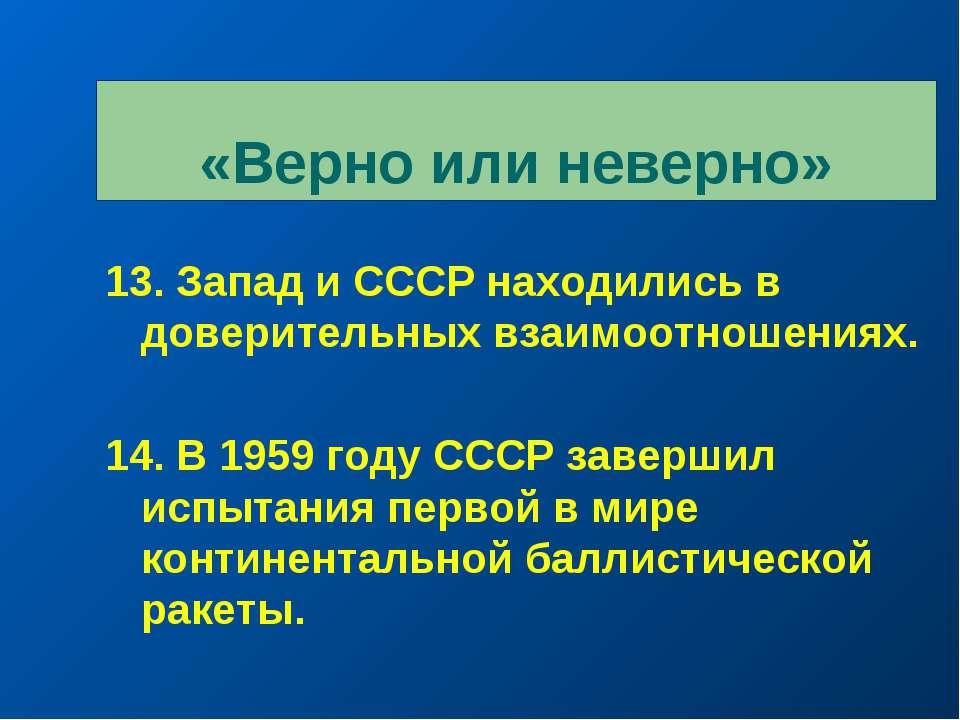 «Верно или неверно» 13. Запад и СССР находились в доверительных взаимоотношен...