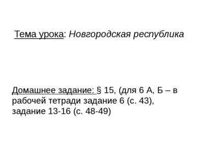 Тема урока: Новгородская республика Домашнее задание: § 15, (для 6 А, Б – в р...