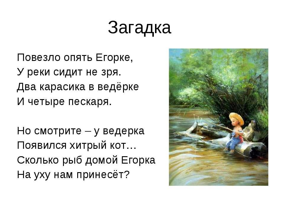 Загадка Повезло опять Егорке, У реки сидит не зря. Два карасика в ведёрке И ч...