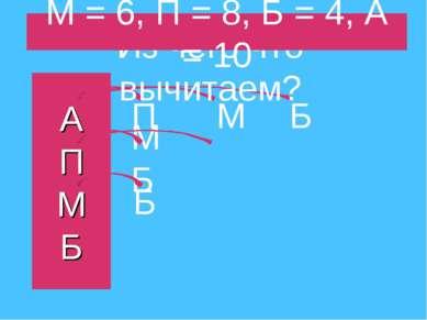 А П М Б П М Б М Б Б Из чего что вычитаем? М = 6, П = 8, Б = 4, А = 10