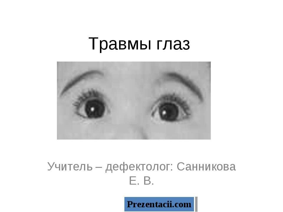 Травмы глаз Учитель – дефектолог: Санникова Е. В.