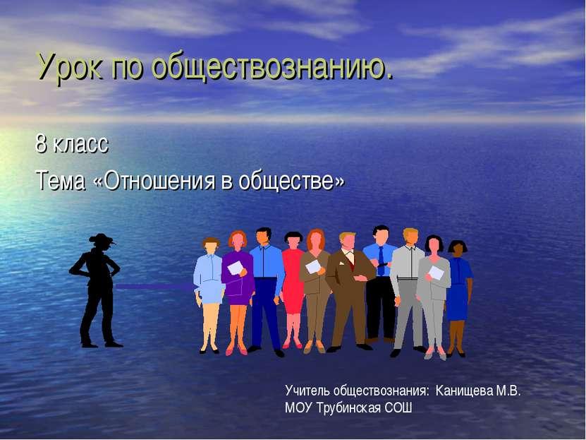 Урок по обществознанию. 8 класс Тема «Отношения в обществе» Учитель обществоз...