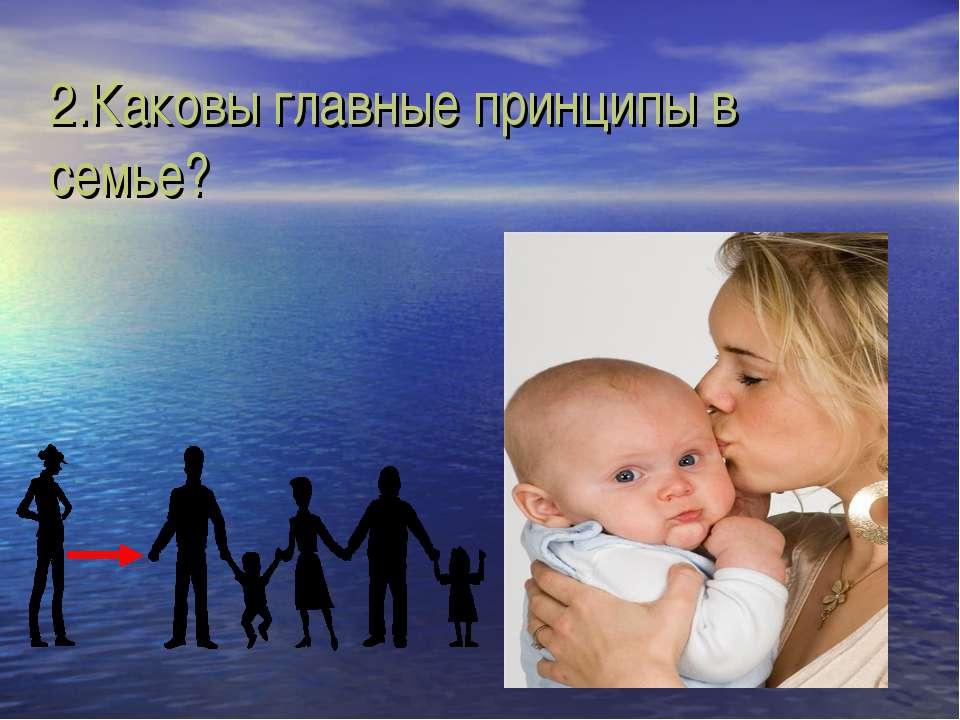 2.Каковы главные принципы в семье?