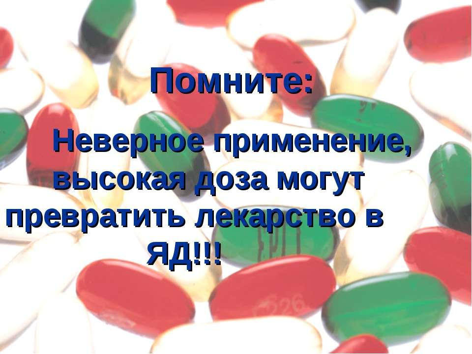 Помните: Неверное применение, высокая доза могут превратить лекарство в ЯД!!!