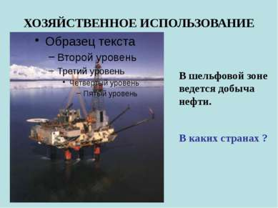 ХОЗЯЙСТВЕННОЕ ИСПОЛЬЗОВАНИЕ В шельфовой зоне ведется добыча нефти. В каких ст...