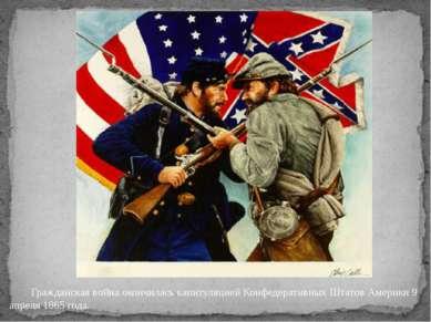 Гражданская война окончилась капитуляцией Конфедеративных Штатов Америки 9 ап...