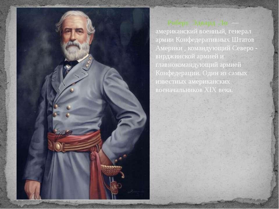 Роберт Эдвард Ли — американский военный, генерал армии Конфедеративных Штатов...