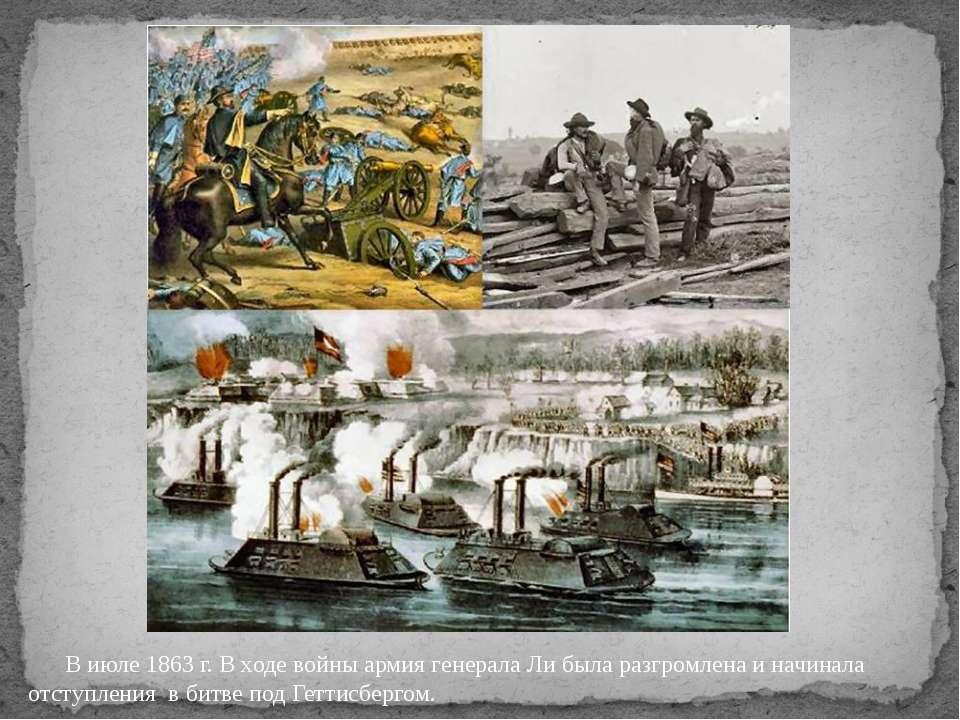 В июле 1863 г. В ходе войны армия генерала Ли была разгромлена и начинала отс...