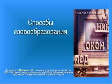 Способы словообразования Разработчик: Маркова Ж.Н., учитель русского языка и ...