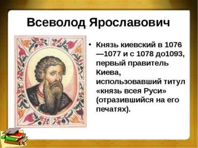 Всеволод Ярославович Князь киевский в 1076—1077 и с 1078 до1093, первый прави...