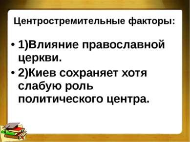 Центростремительные факторы: 1)Влияние православной церкви. 2)Киев сохраняет ...