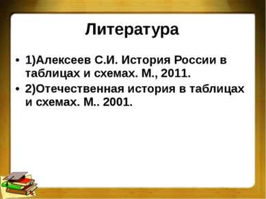 Литература 1)Алексеев С.И. История России в таблицах и схемах. М., 2011. 2)От...