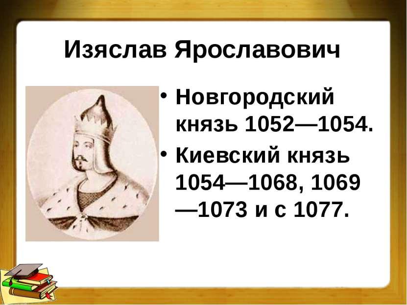 Изяслав Ярославович Новгородский князь 1052—1054. Киевский князь 1054—1068, 1...