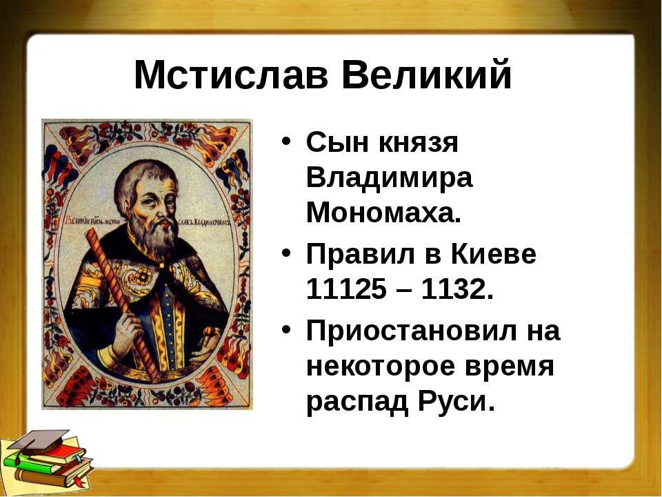 Мстислав Великий Сын князя Владимира Мономаха. Правил в Киеве 11125 – 1132. П...