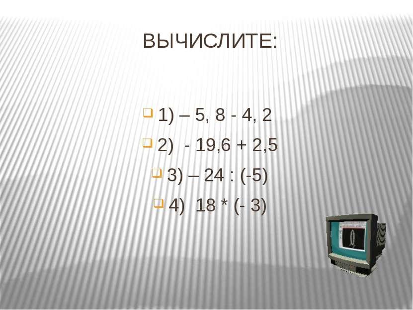 ВЫЧИСЛИТЕ: 1) – 5, 8 - 4, 2 2) - 19,6 + 2,5 3) – 24 : (-5) 4) 18 * (- 3)
