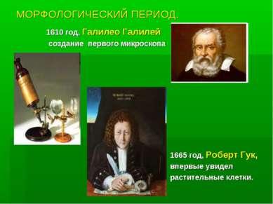 МОРФОЛОГИЧЕСКИЙ ПЕРИОД. 1610 год, Галилео Галилей создание первого микроскопа...