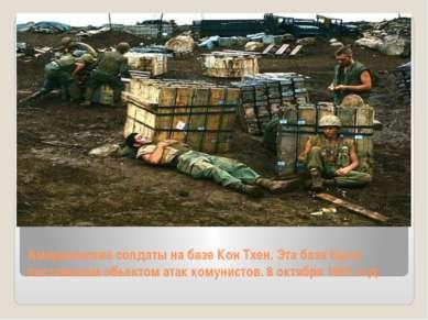 Американские солдаты на базе Кон Тхен. Эта база была постоянным обьектом атак...
