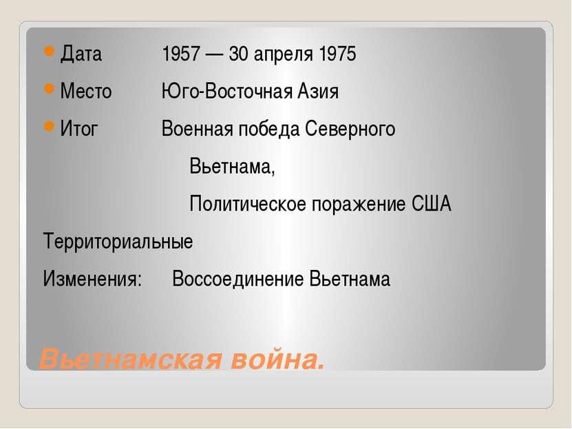 Вьетнамская война. Дата 1957 — 30 апреля 1975 Место Юго-Восточная Азия Итог В...