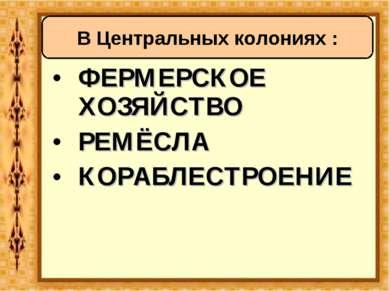ФЕРМЕРСКОЕ ХОЗЯЙСТВО РЕМЁСЛА КОРАБЛЕСТРОЕНИЕ В Центральных колониях :