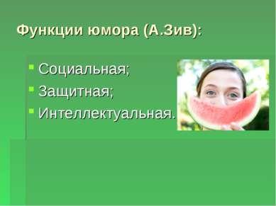 Функции юмора (А.Зив): Социальная; Защитная; Интеллектуальная.