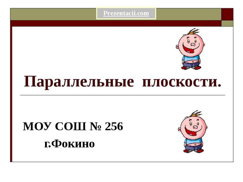 Параллельные плоскости. МОУ СОШ № 256 г.Фокино Prezentacii.com