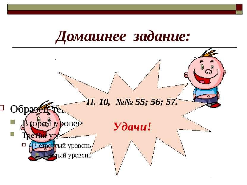 Домашнее задание: П. 10, №№ 55; 56; 57. Удачи!