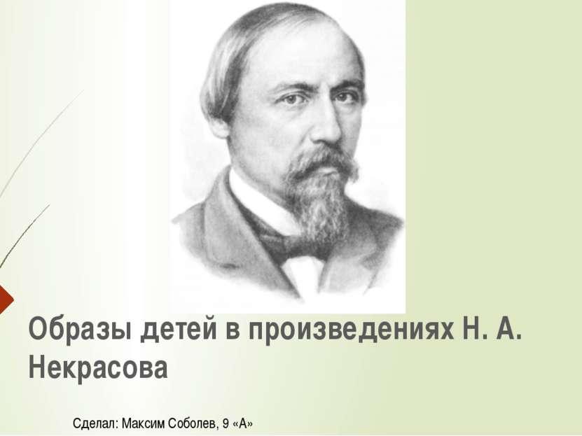 Образы детей в произведениях Н. А. Некрасова Сделал: Максим Соболев, 9 «А»