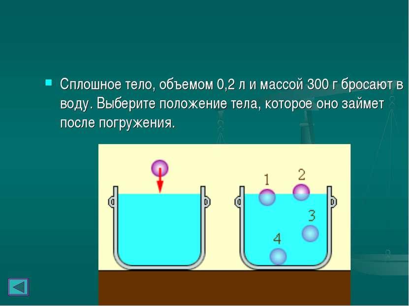Сплошное тело, объемом 0,2л и массой 300г бросают в воду. Выберите положени...