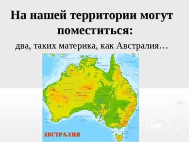 На нашей территории могут поместиться: два, таких материка, как Австралия…