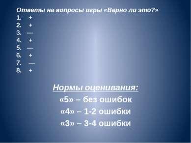 Ответы на вопросы игры «Верно ли это?» 1. + 2. + 3. — 4. + 5. — 6. + 7. — 8. ...