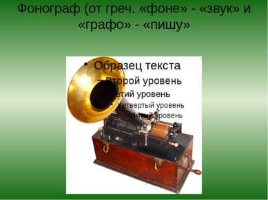Фонограф (от греч. «фоне» - «звук» и «графо» - «пишу»
