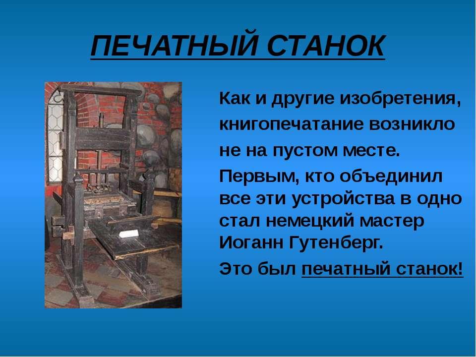 ПЕЧАТНЫЙ СТАНОК Как и другие изобретения, книгопечатание возникло не на пусто...