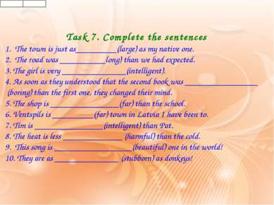 Task 7. Complete the sentences 1.The town is just as_________(large) as my ...