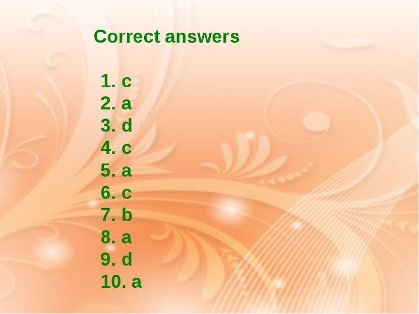 Correct answers 1. c 2. a 3. d 4. c 5. a 6. c 7. b 8. a 9. d 10. a