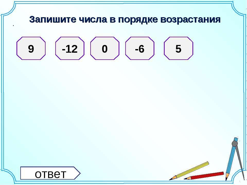 Запишите числа в порядке возрастания . 9 -12 0 -6 5 ответ