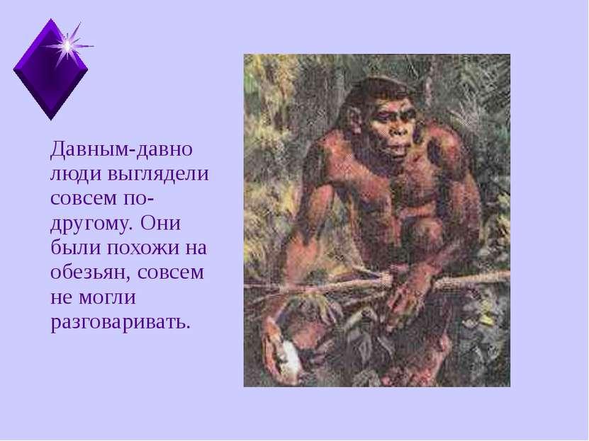Давным-давно люди выглядели совсем по- другому. Они были похожи на обезьян, с...