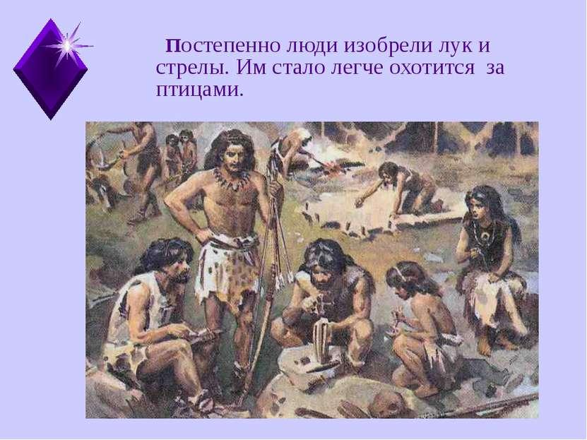 Постепенно люди изобрели лук и стрелы. Им стало легче охотится за птицами.