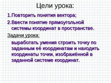 Цели урока: 1.Повторить понятия вектора; 2.Ввести понятие прямоугольной систе...