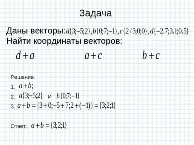 Задача Даны векторы: Найти координаты векторов: Решение: 1. 2. И 3. Ответ: