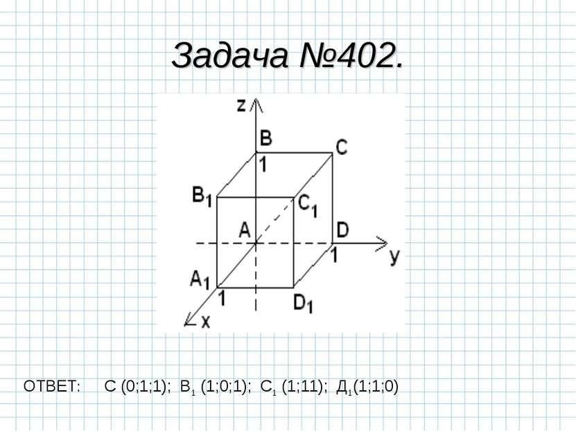 Задача №402. ОТВЕТ: С (0;1;1); В1 (1;0;1); С1 (1;11); Д1(1;1;0)