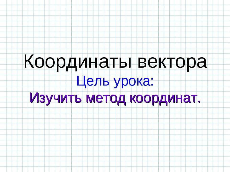Координаты вектора Цель урока: Изучить метод координат.