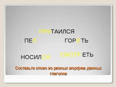 Составьте слово из разных морфем данных глаголов ПРИ ТАИЛСЯ СМОТР ЕТЬ ГОР Е Т...
