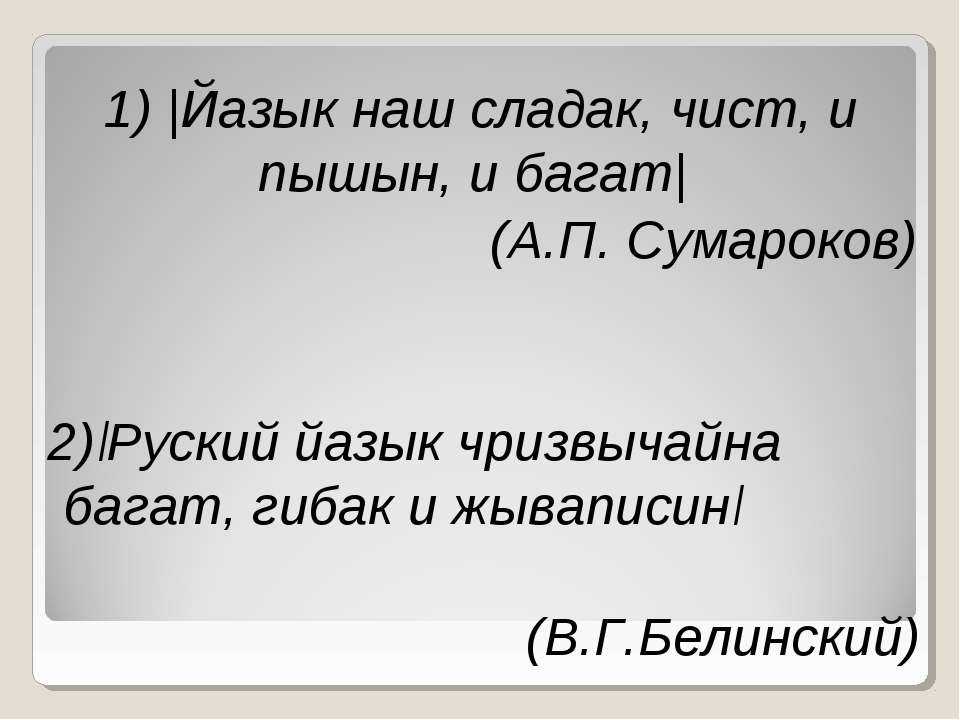 1) |Йазык наш сладак, чист, и пышын, и багат| (А.П. Сумароков) 2)|Руский йазы...
