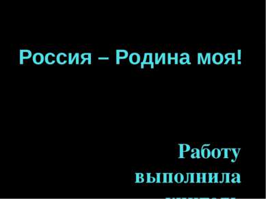 Россия – Родина моя! Работу выполнила учитель МБОУ «Черновская средняя школа»...