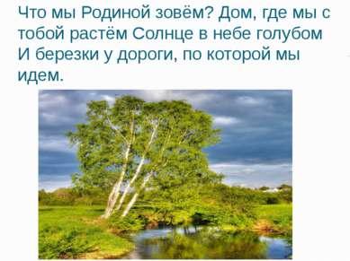 Что мы Родиной зовём? Дом, где мы с тобой растём Солнце в небе голубом И бере...