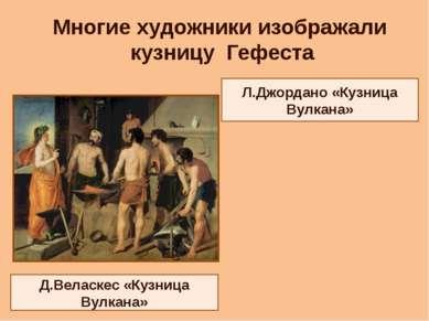 Д.Веласкес «Кузница Вулкана» Л.Джордано «Кузница Вулкана» Многие художники из...