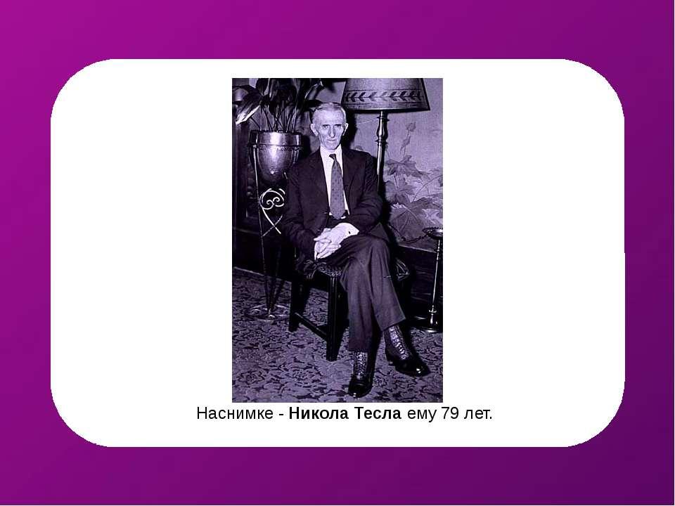 Наснимке - Никола Тесла ему 79 лет.