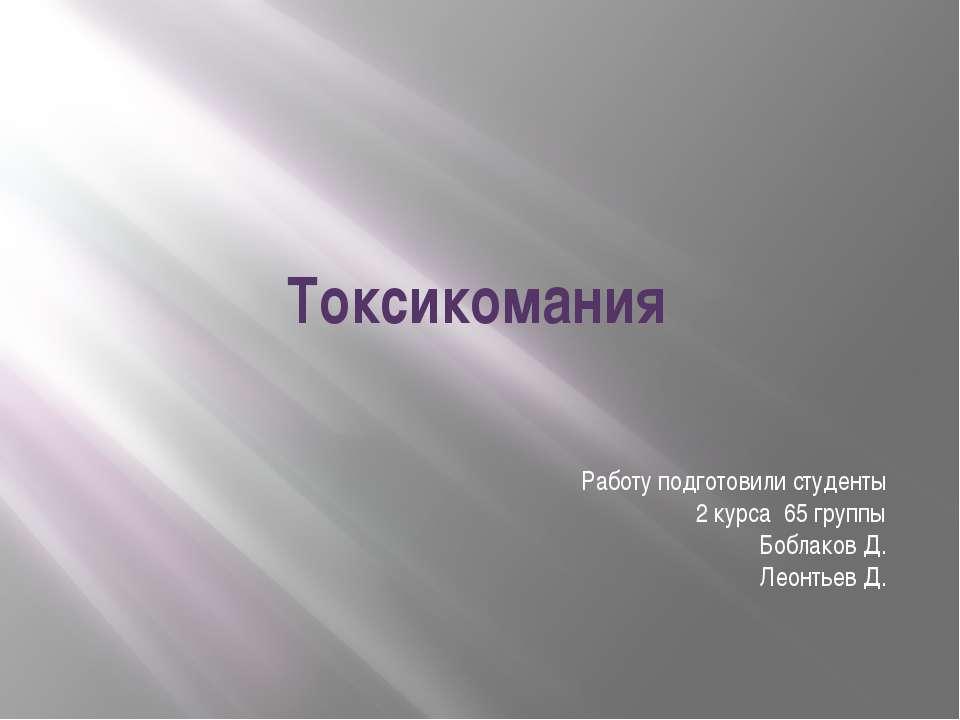 Токсикомания Работу подготовили студенты 2 курса 65 группы Боблаков Д. Леонть...