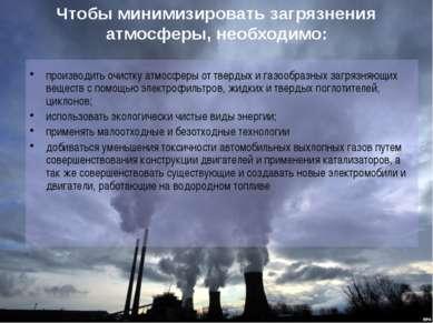 Чтобы минимизировать загрязнения атмосферы, необходимо: производить очистку а...