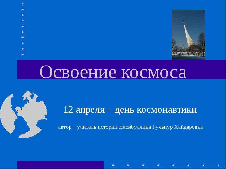 Освоение космоса 12 апреля – день космонавтики автор – учитель истории Насибу...